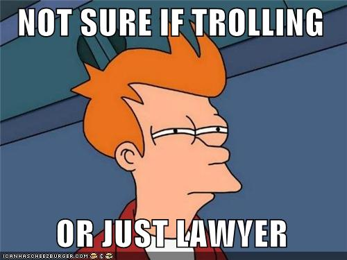 Not sure if trolling or just lawyer